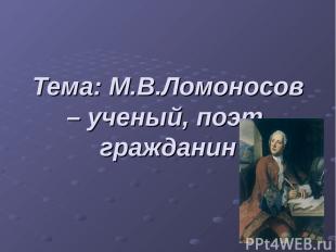 Тема: М.В.Ломоносов – ученый, поэт, гражданин