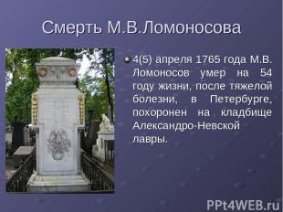 Смерть М.В.Ломоносова 4(5) апреля 1765 года М.В. Ломоносов умер на 54 году жизни