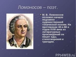 Ломоносов – поэт. М. В. Ломоносов положил начало подлинно художественной тоничес