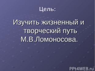 Цель: Изучить жизненный и творческий путь М.В.Ломоносова.
