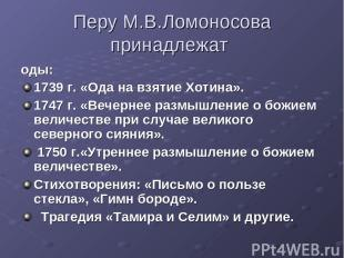 Перу М.В.Ломоносова принадлежат оды: 1739 г. «Ода на взятие Хотина». 1747 г. «Ве