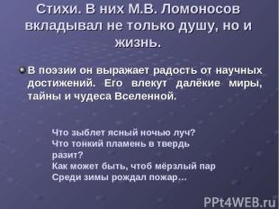 Стихи. В них М.В. Ломоносов вкладывал не только душу, но и жизнь. В поэзии он вы