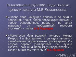 Выдающиеся русские люди высоко ценили заслуги М.В.Ломоносова. «Слово твое, живущ