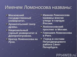 Именем Ломоносова названы: Московский государственный университет. Архангельский