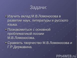 Задачи: Изучить вклад М.В.Ломоносова в развитие наук, литературы и русского язык