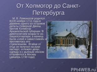 От Холмогор до Санкт-Петербурга М. В. Ломоносов родился 8(19) ноября 1711 года в