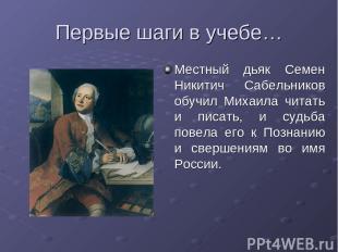 Первые шаги в учебе… Местный дьяк Семен Никитич Сабельников обучил Михаила читат