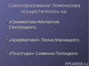 Самообразование Ломоносова осуществлялось на: «Грамматике»Мелентия Смотрицкого,