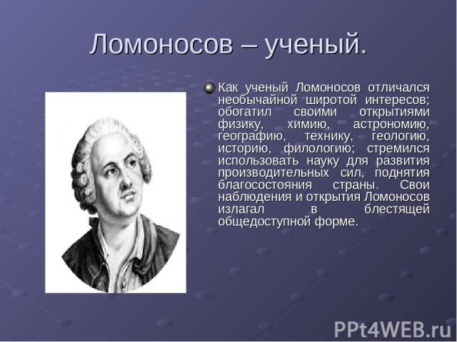 Ломоносов – ученый. Как ученый Ломоносов отличался необычайной широтой интересов; обогатил своими открытиями физику, химию, астрономию, географию, технику, геологию, историю, филологию; стремился использовать науку для развития производительных сил,…