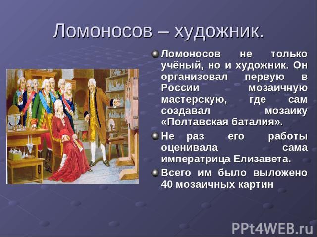 Ломоносов – художник. Ломоносов не только учёный, но и художник. Он организовал первую в России мозаичную мастерскую, где сам создавал мозаику «Полтавская баталия». Не раз его работы оценивала сама императрица Елизавета. Всего им было выложено 40 мо…
