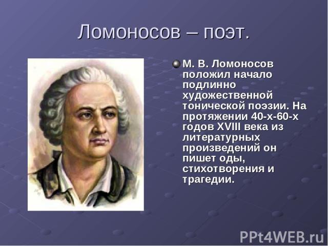 Ломоносов – поэт. М. В. Ломоносов положил начало подлинно художественной тонической поэзии. На протяжении 40-х-60-х годов XVIII века из литературных произведений он пишет оды, стихотворения и трагедии.
