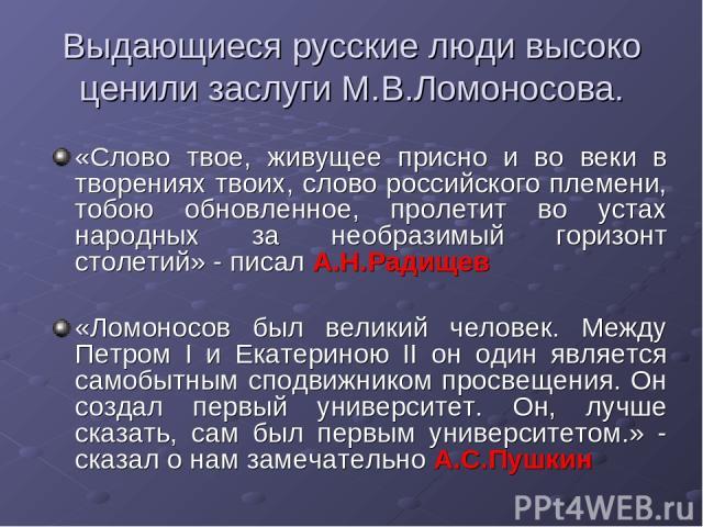 Выдающиеся русские люди высоко ценили заслуги М.В.Ломоносова. «Слово твое, живущее присно и во веки в творениях твоих, слово российского племени, тобою обновленное, пролетит во устах народных за необразимый горизонт столетий» - писал А.Н.Радищев «Ло…