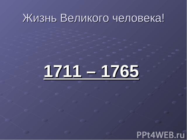 Жизнь Великого человека! 1711 – 1765