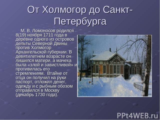 От Холмогор до Санкт-Петербурга М. В. Ломоносов родился 8(19) ноября 1711 года в деревне одного из островов дельты Северной Двины против Холмогор Архангельской губернии. В девятилетнем возрасте он лишился матери, а мачеха была «злой и завистливой» и…