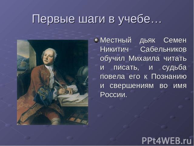 Первые шаги в учебе… Местный дьяк Семен Никитич Сабельников обучил Михаила читать и писать, и судьба повела его к Познанию и свершениям во имя России.