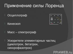 Применение силы Лоренца Осциллограф Кинескоп Масс – спектрограф Ускорители элеме