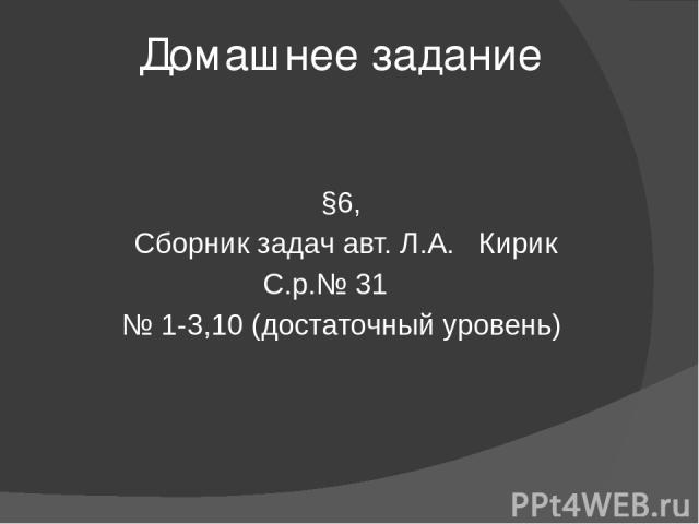Домашнее задание §6, Сборник задач авт. Л.А. Кирик С.р.№ 31 № 1-3,10 (достаточный уровень)