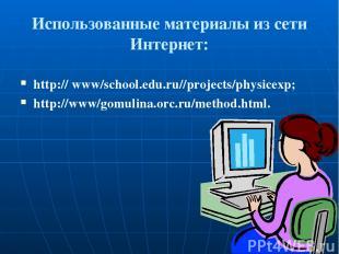 Использованные материалы из сети Интернет: http:// www/school.edu.ru//projects/p