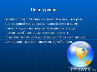 Цель урока: Изучить тему «Магнитное поле Земли», отобрать достоверный материал п