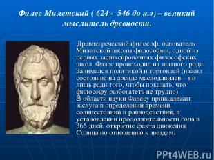 Фалес Милетский ( 624 - 546 до н.э) – великий мыслитель древности. Древнегреческ