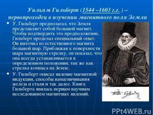Уильям Гильберт (1544 –1603 г.г. ) – первопроходец в изучении магнитного поля Зе