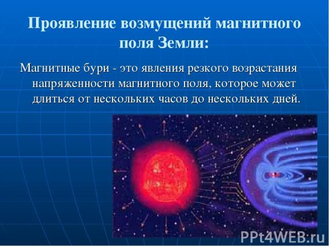Проявление возмущений магнитного поля Земли: Магнитные бури - это явления резкого возрастания напряженности магнитного поля, которое может длиться от нескольких часов до нескольких дней.