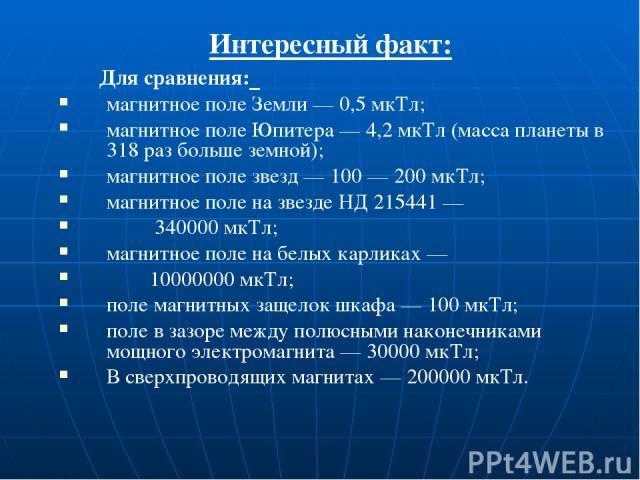 Интересный факт: Для сравнения: магнитное поле Земли — 0,5 мкТл; магнитное поле Юпитера — 4,2 мкТл (масса планеты в 318 раз больше земной); магнитное поле звезд — 100 — 200 мкТл; магнитное поле на звезде НД 215441 — 340000 мкТл; магнитное поле на бе…