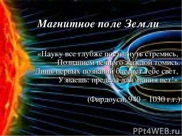 «Науку все глубже постигнуть стремись, Познанием вечного жаждой томись. Лишь первых познаний блеснет тебе свет, Узнаешь: предела для знания нет!» (Фирдоуси, 940 – 1030 г.г.) Магнитное поле Земли
