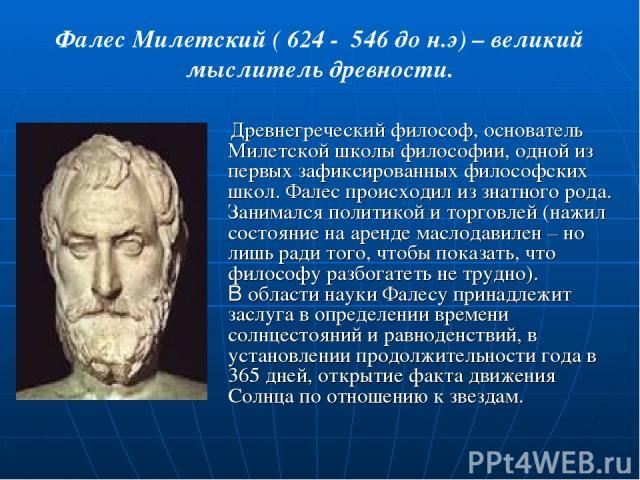 Фалес Милетский ( 624 - 546 до н.э) – великий мыслитель древности. Древнегреческий философ, основатель Милетской школы философии, одной из первых зафиксированных философских школ. Фалес происходил из знатного рода. Занимался политикой и торговлей (н…