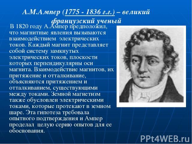 А.М.Ампер (1775 - 1836 г.г.) – великий французский ученый В 1820 году А.Ампер предположил, что магнитные явления вызываются взаимодействием электрических токов. Каждый магнит представляет собой систему замкнутых электрических токов, плоскости которы…