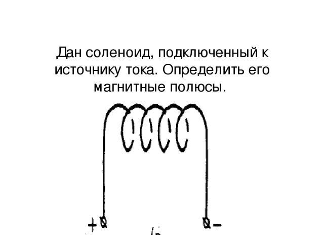 Дан соленоид, подключенный к источнику тока. Определить его магнитные полюсы.