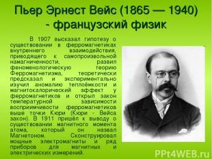 Пьер Эрнест Вейс (1865 — 1940) - французский физик В 1907 высказал гипотезу о су