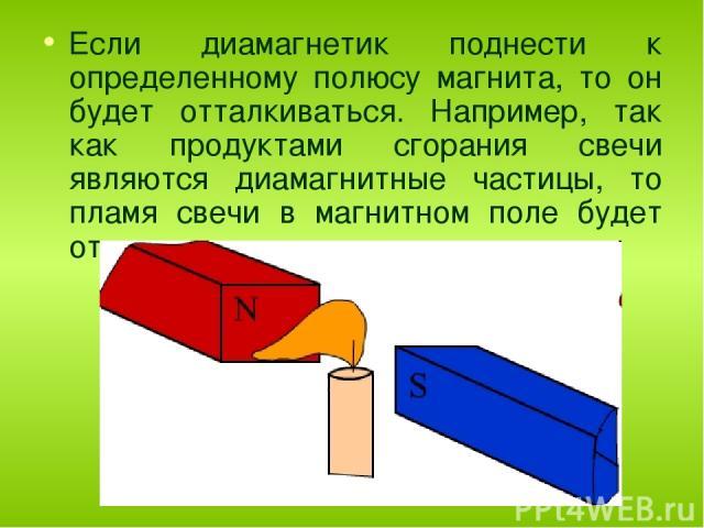 Если диамагнетик поднести к определенному полюсу магнита, то он будет отталкиваться. Например, так как продуктами сгорания свечи являются диамагнитные частицы, то пламя свечи в магнитном поле будет отклоняться