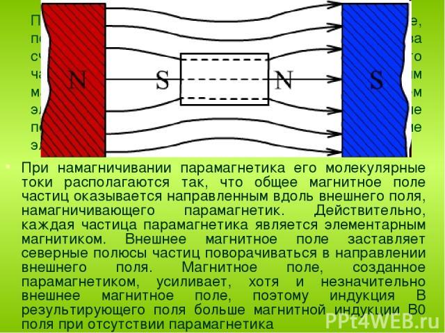 Парамагнетиками называются вещества, которые, попав в магнитное поле, несколько усиливают его за счет своего магнетизма. Объясняется это тем, что частицы парамагнетиков обладают собственным магнитным полем, образованным вращением электронов вокруг я…