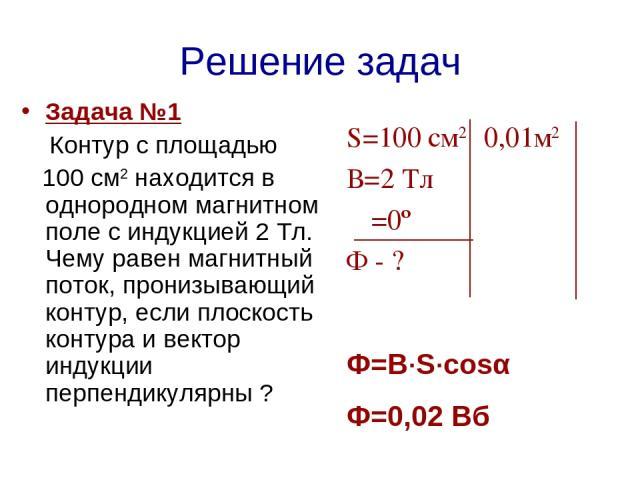 Решение задач Задача №1 Контур с площадью 100 см2 находится в однородном магнитном поле с индукцией 2 Тл. Чему равен магнитный поток, пронизывающий контур, если плоскость контура и вектор индукции перпендикулярны ? S=100 см2 0,01м2 В=2 Тл α=0º Ф - ?…
