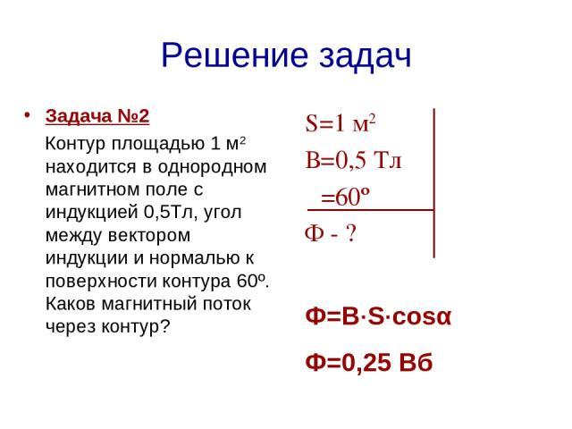 Решение задач Задача №2 Контур площадью 1 м2 находится в однородном магнитном поле с индукцией 0,5Тл, угол между вектором индукции и нормалью к поверхности контура 60º. Каков магнитный поток через контур?  S=1 м2 В=0,5 Тл α=60º Ф - ? Ф=В·S·cosα Ф=0,25 Вб