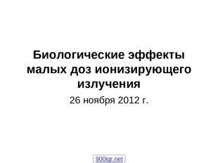 Биологические эффекты малых доз ионизирующего излучения 26 ноября 2012 г. 900igr