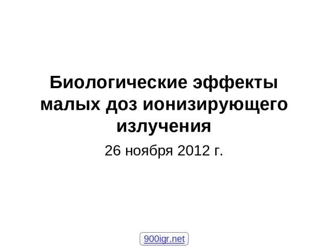Биологические эффекты малых доз ионизирующего излучения 26 ноября 2012 г. 900igr.net