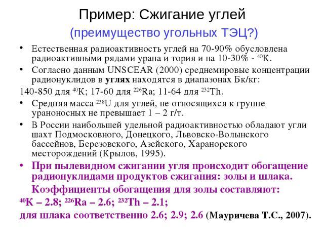 Пример: Сжигание углей (преимущество угольных ТЭЦ?) Естественная радиоактивность углей на 70-90% обусловлена радиоактивными рядами урана и тория и на 10-30% - 40К. Согласно данным UNSCEAR (2000) среднемировые концентрации радионуклидов в углях наход…