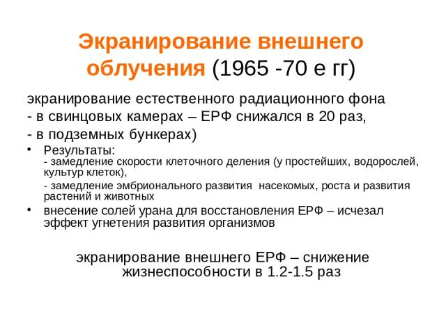 Экранирование внешнего облучения (1965 -70 е гг) экранирование естественного радиационного фона - в свинцовых камерах – ЕРФ снижался в 20 раз, - в подземных бункерах) Результаты: - замедление скорости клеточного деления (у простейших, водорослей, ку…
