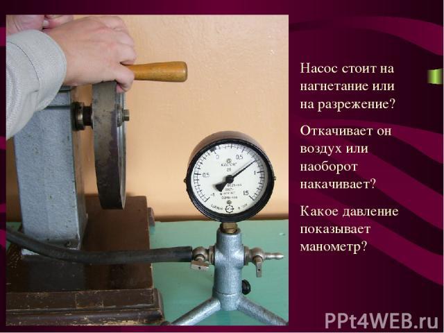 Насос стоит на нагнетание или на разрежение? Откачивает он воздух или наоборот накачивает? Какое давление показывает манометр?