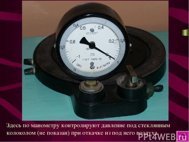 Здесь по манометру контролируют давление под стеклянным колоколом (не показан) при откачке из под него воздуха.