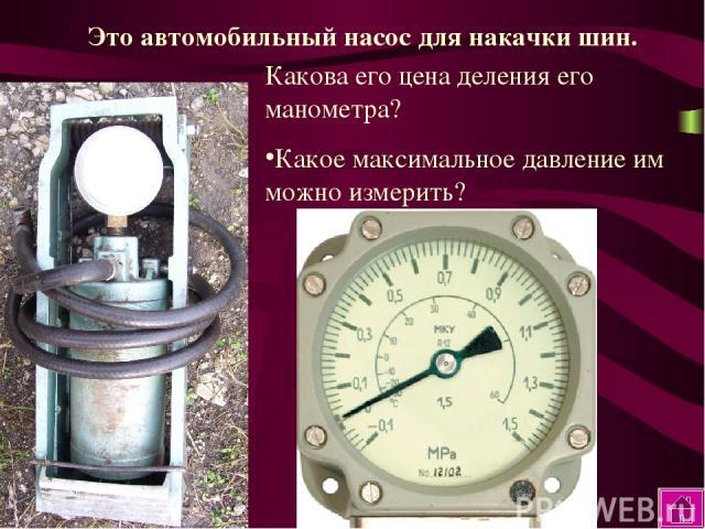Какова его цена деления его манометра? Какое максимальное давление им можно измерить? Это автомобильный насос для накачки шин.