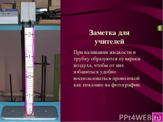 Заметка для учителей При наливании жидкости в трубку образуются пузырьки воздуха, чтобы от них избавиться удобно воспользоваться проволокой как показано на фотографии.