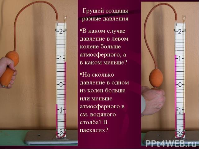 Грушей созданы разные давления В каком случае давление в левом колене больше атмосферного, а в каком меньше? На сколько давление в одном из колен больше или меньше атмосферного в см. водяного столба? В паскалях?