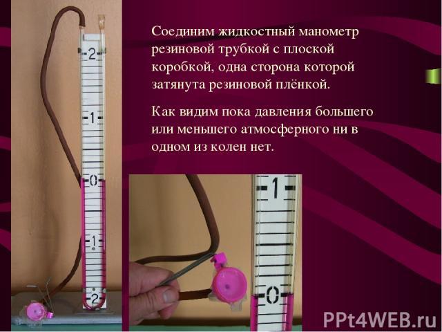 Соединим жидкостный манометр резиновой трубкой с плоской коробкой, одна сторона которой затянута резиновой плёнкой. Как видим пока давления большего или меньшего атмосферного ни в одном из колен нет.