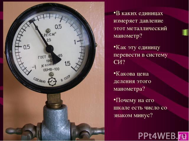 В каких единицах измеряет давление этот металлический манометр? Как эту единицу перевести в систему СИ? Какова цена деления этого манометра? Почему на его шкале есть число со знаком минус?