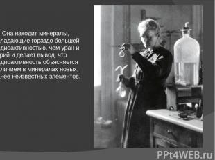 Она находит минералы, обладающие гораздо большей радиоактивностью, чем уран и то