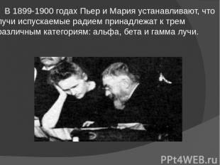 В 1899-1900 годах Пьер и Мария устанавливают, что лучи испускаемые радием принад