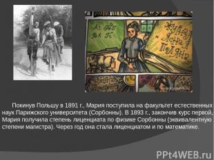 Покинув Польшу в 1891г., Мария поступила на факультет естественных наук Парижск